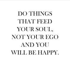 Do things that feed your soul, not your ego, and you will be happy (via | this is what makes me smile)