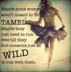 For sure! Love this one <3 'Maybe some women aren't meant to be tamed. Maybe they just need to run free till they find someone just as wild to run with them'