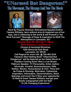 """Sunday May 25, 2014 @ 11:30am. YOU are invited to the 2014 Women's Conference @ Chozen-N-Anointed Ministries Lancaster, SC.See the flier for more information. Nationally known Motivational Speaker/Author Tawana Williams born without arms & impaired use of her legs & will be the Keynote Speaker of the hour! She's a Blessing to this world & will show You how to """"Use What You've Got @ All Times!"""" Be there & Be Blessed...Please, NO MORE EXCUSES...""""A Life Changing Experience.""""…"""