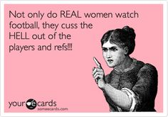 Funny Sports Ecard: Not only do REAL women watch football, they cuss the HELL out of the players and refs!!! Heck yes! :) Go BLUE!