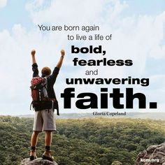 You are born again to live a life of bold, fearless and unwavering faith (Gloria Copeland). #KWMinistries