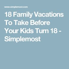 18 Family Vacations To Take Before Your Kids Turn 18 - Simplemost
