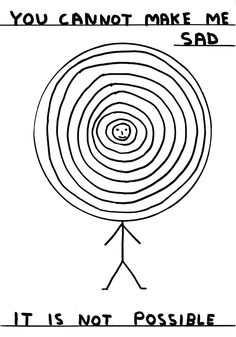 you cannot make me sad it is not possible -david shrigley