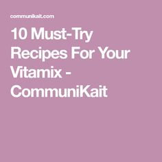 10 Must-Try Recipes For Your Vitamix - CommuniKait