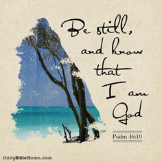 """Psalm 46:10  """"Be still, and know that I am God""""  I  DailyBibleMeme.com"""