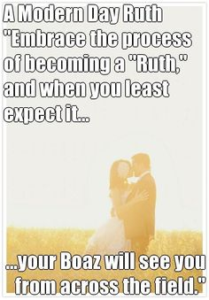"""A Modern Day Ruth  """"Embrace the process of becoming a """"Ruth,"""" and when you least expect it... ...your Boaz will see you from across the field."""" (courtesy of @Pinstamatic http://pinstamatic.com)::"""