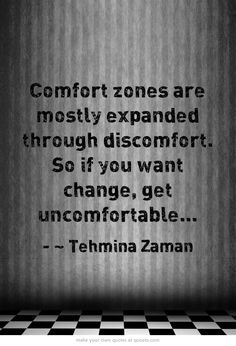 Comfort zones are mostly expanded through discomfort. So if you want change, get uncomfortable...  www.Epreneur.TV