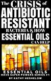 Free Kindle Book -   THE CRISIS OF ANTIBIOTIC-RESISTANT BACTERIA AND HOW ESSENTIAL OILS CAN HELP: Essential Oils Have Super Powers Series #1