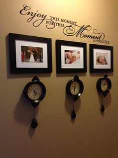 """""""Enjoy this moment for this moment is your life."""" Celebrate life's special moments. Clocks are stopped at a special moment in time.   Wall words and frames purchased at Hobby Lobby."""