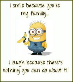 I smile because you're my family...I laugh because there's nothing you can do about it! #Minions #family. True