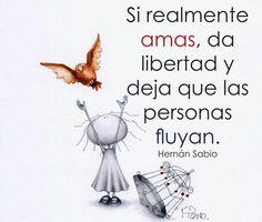 〽️️Si realmente amas, da libertad y deja que las personas fluyan. Hernán Sabio