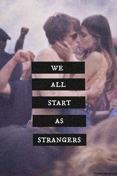 We all start as strangers, then some of us grow into things deeper, much deeper. some may fall in love, some may not...