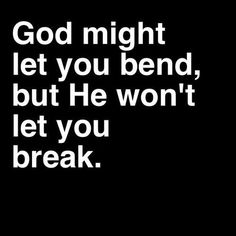 God might let you bend, but He won't let you break.