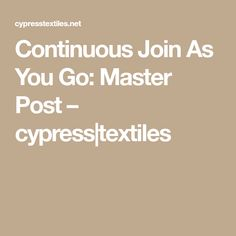 Continuous Join As You Go: Master Post – cypress textiles