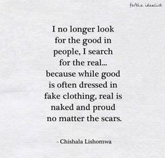 """I no longer look for the good in people, I search for the real ..."" -Chishala Lishomwa"