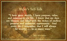 """""""I have great wealth. I have purpose, value, and meaning in my life.  I know that my days are blessed, and filled with the riches of endless promise and unlimited opportunity.   And every day I remember, that I will always be wealthy . . .in so many ways.""""  ~ Shad Helmstetter, Ph.D."""