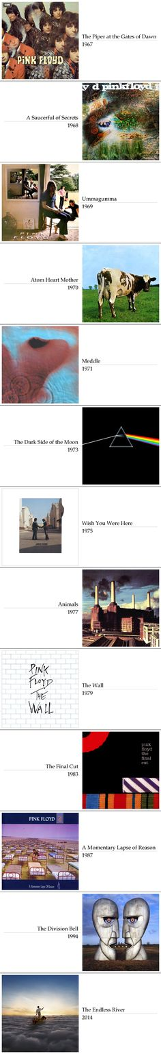 """Pink Floyd discography: """"The Piper at the Gates of Dawn""""; """"A Saucerful of Secrets""""; """"Ummagumma""""; """"Atom Heart Mother""""; """"Meddle""""; """"The Dark Side of the Moon""""; """"Wish You Were Here""""; """"Animals""""; """"The Wall""""; """"The Final Cut""""; """"A Momentary Lapse of Reason""""; """"The Division Bell""""; """"The Endless River"""""""