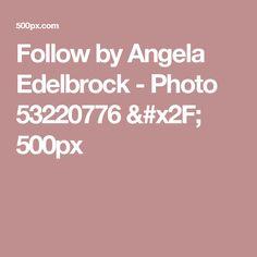 Follow by Angela Edelbrock - Photo 53220776 / 500px