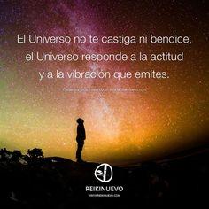 ... El Universo no te castiga ni te bendice, el Universo responde a la actitud y a la vibración que emites.