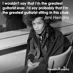"""I wouldn't say that I'm the greatest guitarist ever. I'd say that I'm the greatest guitarist sitting in this chair."" — Jimi Hendrix"