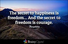 The secret to happiness is freedom... And the secret to freedom is courage. - Thucydides