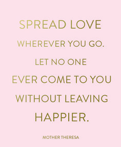 Let no one ever come to you and leave without feeling happier. #spreadlove #quotes #wordstoliveby