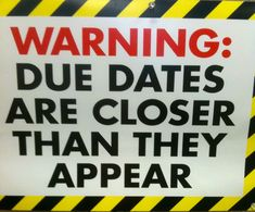 Warning: Due Dates are closer than they appear (I guess this could also apply to pregnancy ;D)