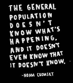 """The general population doesn't know what's happening and it doesn't even know that it doesn't know."" Noam Chomsky"