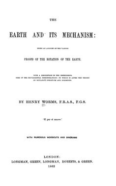 """""""The Earth and Its Mechanism: Being an Account of the Various Proofs of the Rotation of the Earth. With a Description of the Instruments Used in the Experimental Demonstrations, to which is Added the Theory of Foucault's Pendulum and Gyroscope""""    Henry Worms Longman, ... , & Green, 1862"""