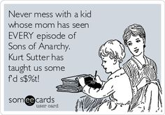 Never mess with a kid whose mom has seen EVERY episode of Sons of Anarchy. Kurt Sutter has taught us some f'd s$%t!