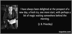 I have always been delighted at the prospect of a new day, a fresh try, one more start, with perhaps a bit of magic waiting somewhere behind the morning. (J. B. Priestley) #quotes #quote #quotations #J.B.Priestley