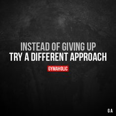 Instead of giving up  Try a different approach.  More motivation: https://www.gymaholic.co