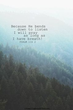 Because he bends down to listen, I will pray as long as I have breath! Psalm 116:2 NLT