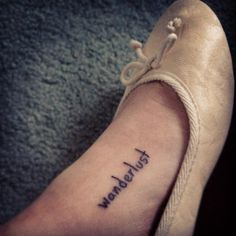 Wanderlust, Always wanted this tattooed on me. I guess the feet would be the most logical placing for the word.
