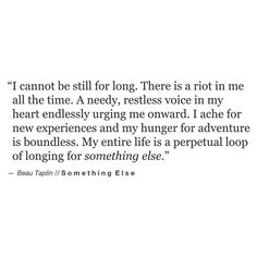 i cannot be still for long. there is a riot in me all the time. a needy, restless voice in my heart endlessly urging me onward. i ache for new experiences and my hunger for adventure is boundless. my entire life is a perpetual loop of longing for something else.
