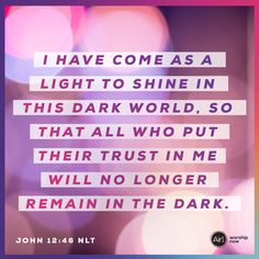 I have come as a light to shine in this dark world, so that all who put their trust in me will no longer remain in the dark. –John 12:46 NLT #VerseOfTheDay #Bible