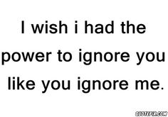 i wish i have the power to ignore you
