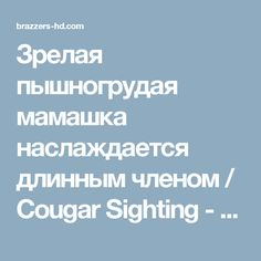 Зрелая пышногрудая мамашка наслаждается длинным членом / Cougar Sighting - смотреть лучшее порно от Brazzers в HD