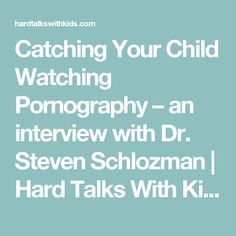 Catching Your Child Watching Pornography – an interview with Dr. Steven Schlozman | Hard Talks With Kids