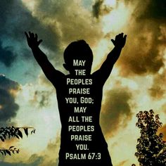 """""""May the peoples praise you, God; may all the peoples praise you.""""  -Psalm 67:3 NIV  ~ http://bible.com/111/psa.67.3.NIV"""