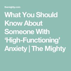 What You Should Know About Someone With 'High-Functioning' Anxiety | The Mighty