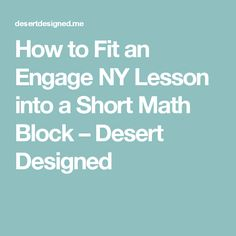 How to Fit an Engage NY Lesson into a Short Math Block – Desert Designed