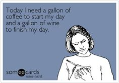 Today I need a gallon of coffee to start my day and a gallon of wine to finish my day.