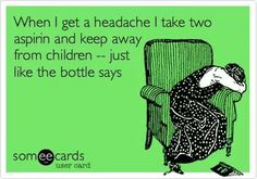 When I get a headache, I take 2 aspirin and keep away from children - just like the bottle says