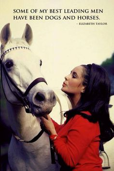 """Some of my best leading men have been dogs and horses."" -Elizabeth Taylor. Horses and dogs are such noble beasts, it's hard for any person, man or woman to live up to them!"