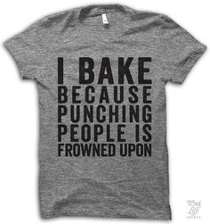 i bake because punching people is frowned upon!