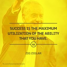 """""""Success is the maximum utilization of the ability that you have."""" Zig Ziglar"""