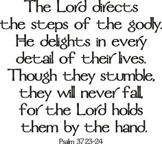 The Lord directs the steps of the godly. He delights in every detail of their lives. Though they stumble, they will never fall, for the Lord holds them by the hand. Psalm 37:23-24
