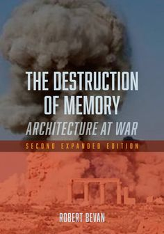 """""""The #Destruction of Memory: #Architecture at War"""" by Robert Bevan Nothing is safe from the cultural cleansing underway . . . It targets human lives, and minorities, and is marked by the systematic destruction of humanity's ancient heritage."""