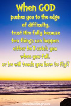 When GOD pushes you to the edge of difficulty trust Him fully because two things can happen either he'll catch you when you fall, or he will teach you how to fly ... Lots of Inspirational Quotes! With sayings mixed in with beautiful scenes of sunsets, sunrises and of the ocean! I hope you enjoy our site! www.adandeliongir...